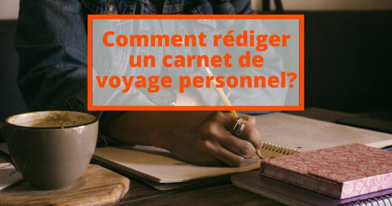 Comment rédiger un carnet de voyage personnel?